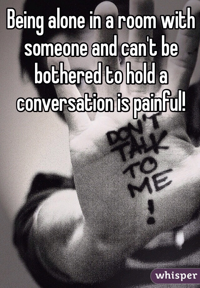 Being alone in a room with someone and can't be bothered to hold a conversation is painful!