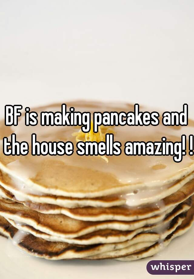 BF is making pancakes and the house smells amazing! !!