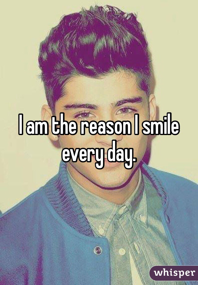 I am the reason I smile every day.