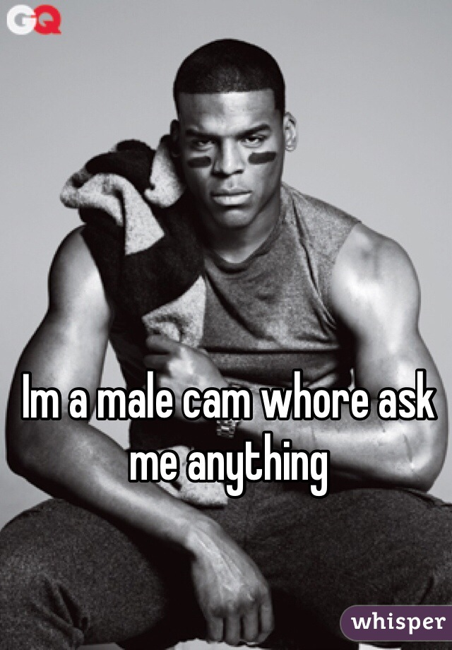 Im a male cam whore ask me anything