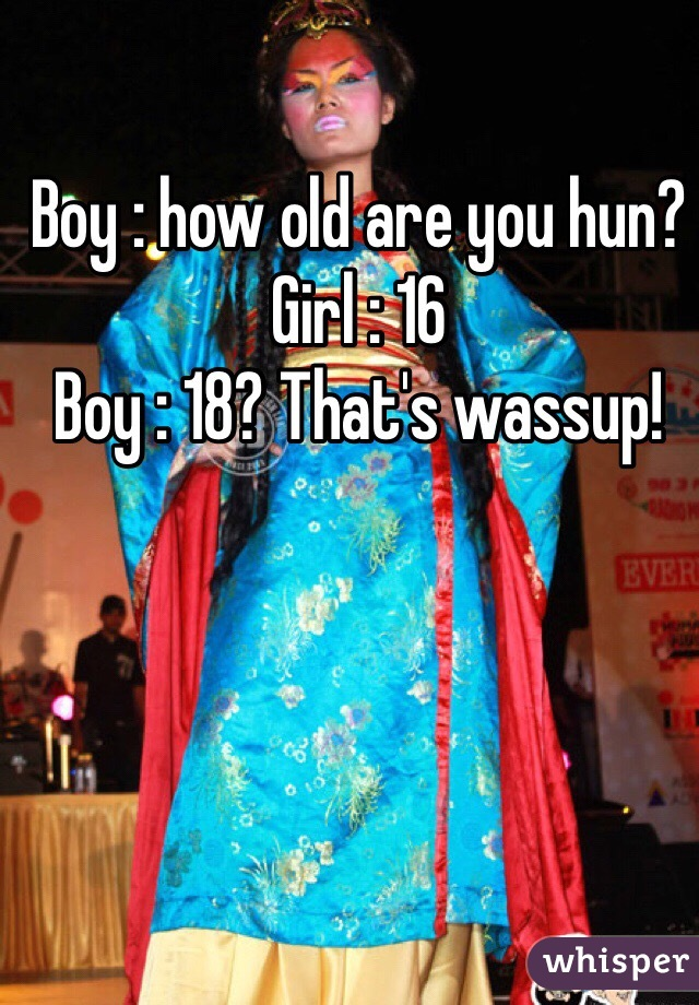 Boy : how old are you hun? Girl : 16 Boy : 18? That's wassup!