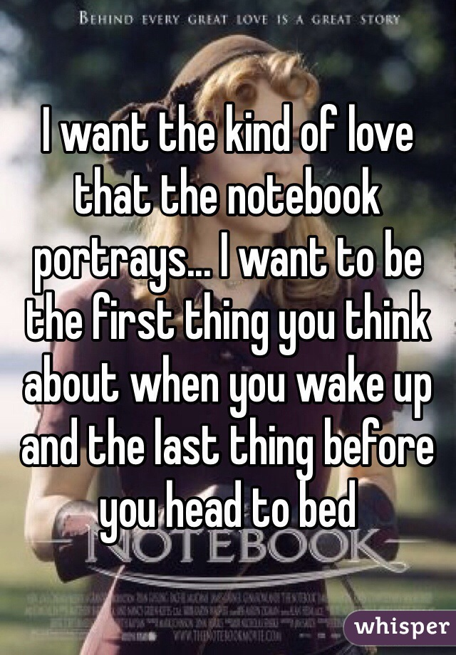 I want the kind of love that the notebook portrays... I want to be the first thing you think about when you wake up and the last thing before you head to bed