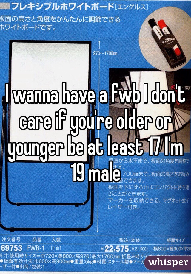 I wanna have a fwb I don't care if you're older or younger be at least 17 I'm 19 male
