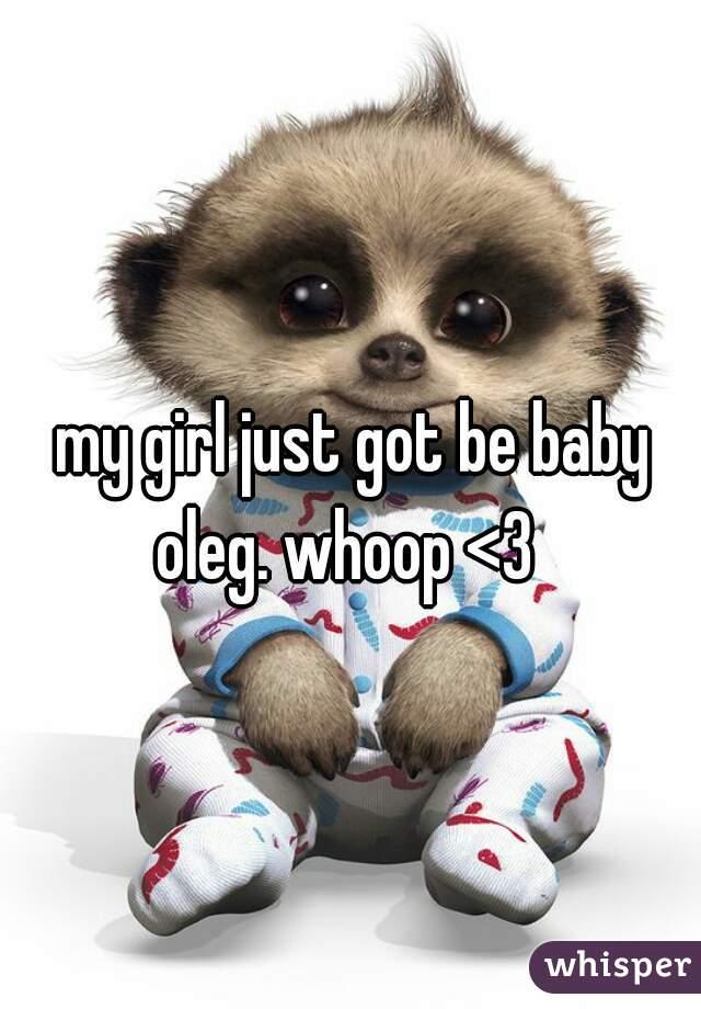 my girl just got be baby oleg. whoop <3