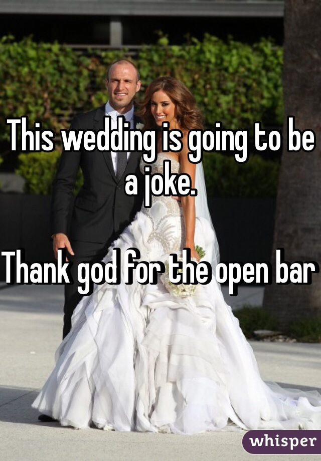 This wedding is going to be a joke.   Thank god for the open bar