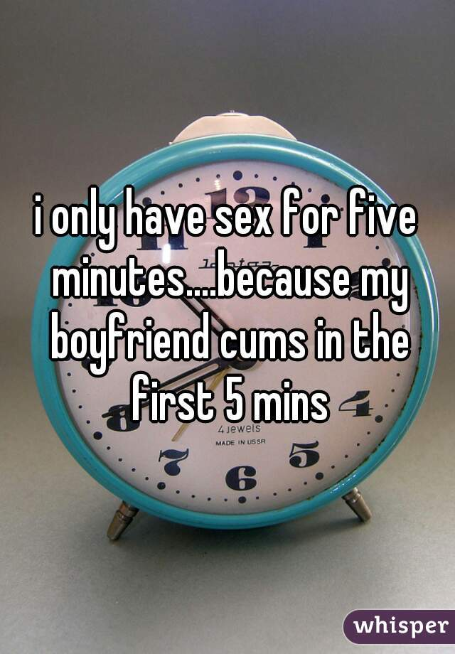 i only have sex for five minutes....because my boyfriend cums in the first 5 mins