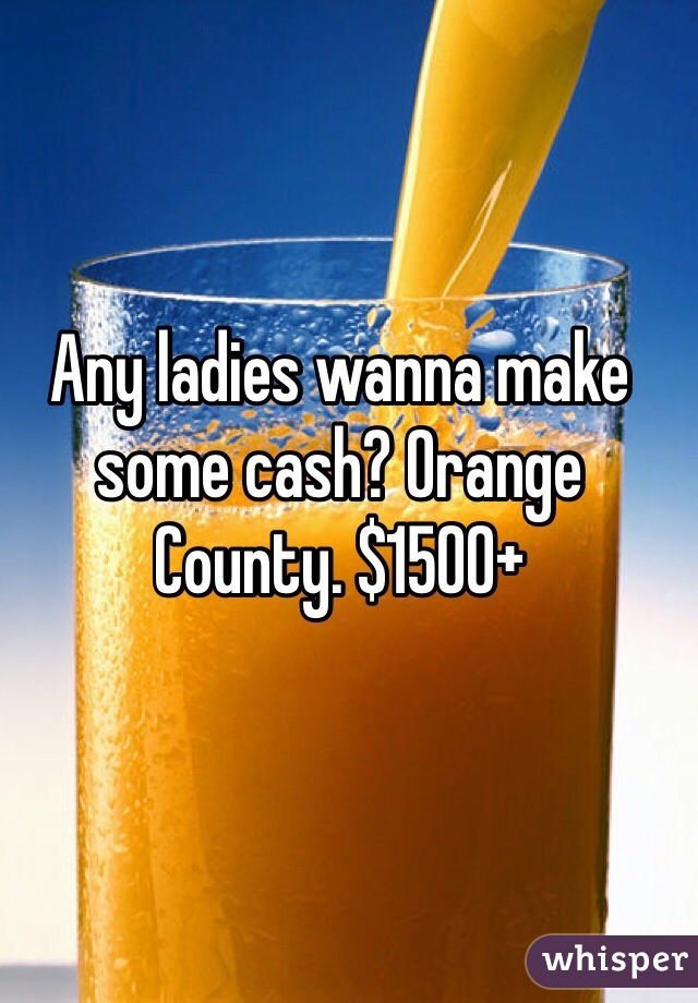 Any ladies wanna make some cash? Orange County. $1500+