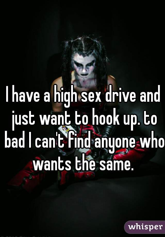 I have a high sex drive and just want to hook up. to bad I can't find anyone who wants the same.