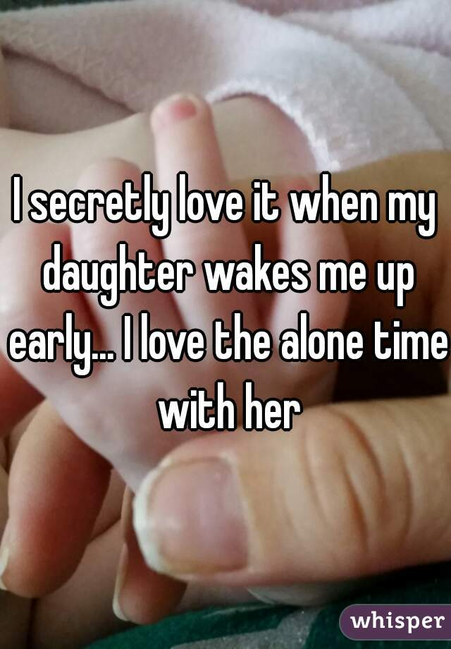 I secretly love it when my daughter wakes me up early... I love the alone time with her