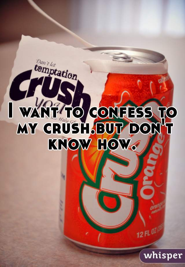 I want to confess to my crush.but don't know how.