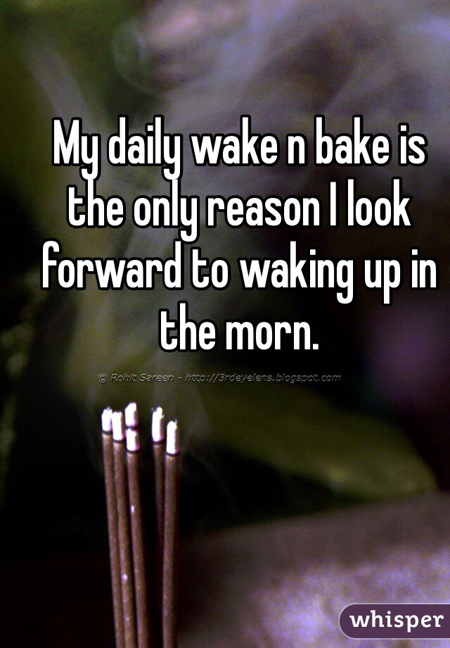 My daily wake n bake is the only reason I look forward to waking up in the morn.