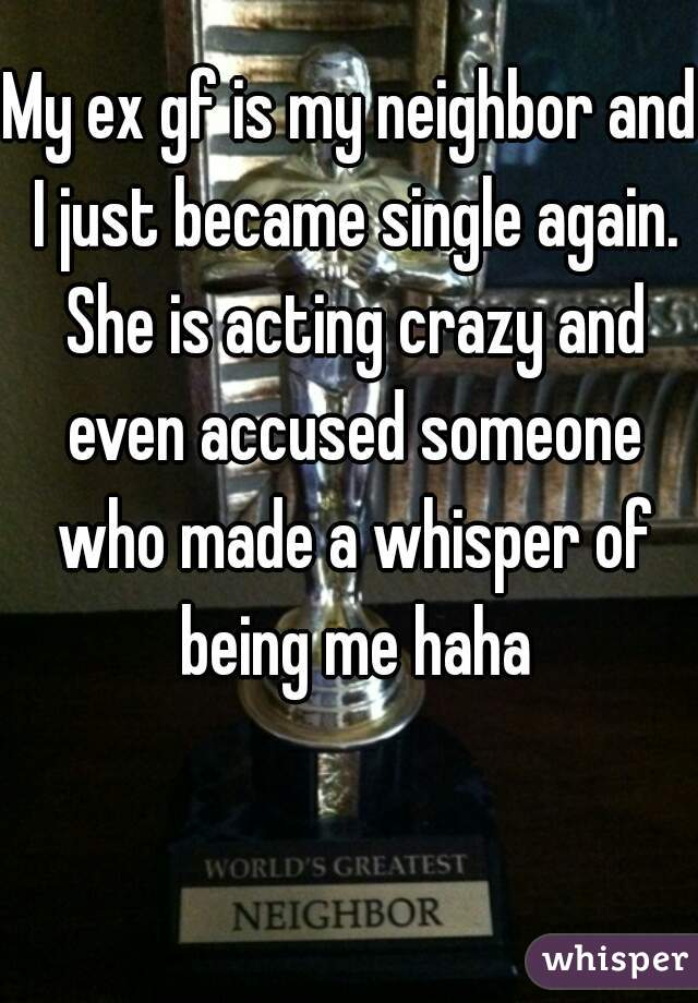 My ex gf is my neighbor and I just became single again. She is acting crazy and even accused someone who made a whisper of being me haha