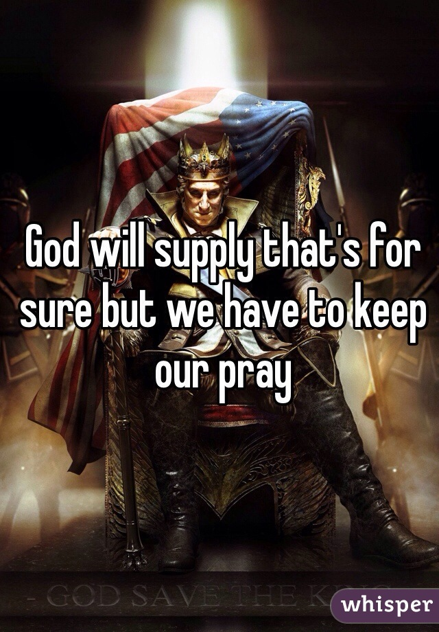 God will supply that's for sure but we have to keep our pray