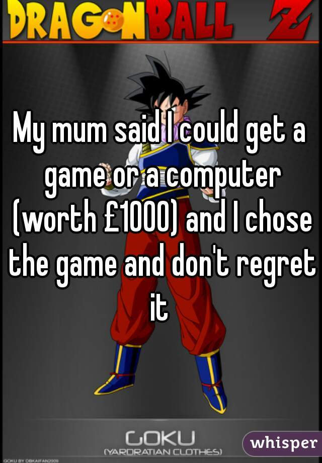 My mum said I could get a game or a computer (worth £1000) and I chose the game and don't regret it