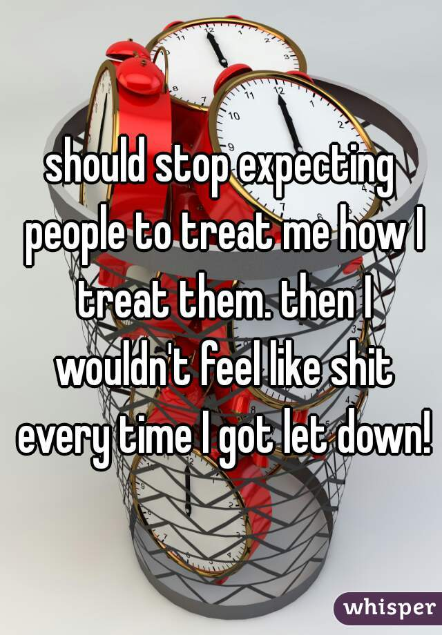should stop expecting people to treat me how I treat them. then I wouldn't feel like shit every time I got let down!