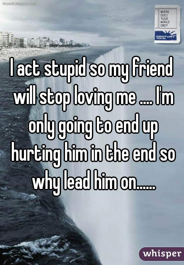 I act stupid so my friend will stop loving me .... I'm only going to end up hurting him in the end so why lead him on......
