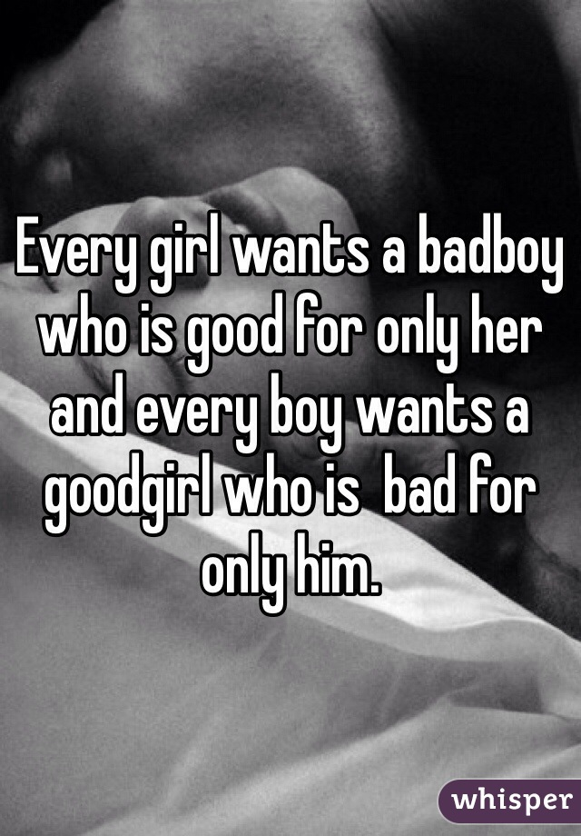 Every girl wants a badboy who is good for only her and every boy wants a goodgirl who is  bad for only him.