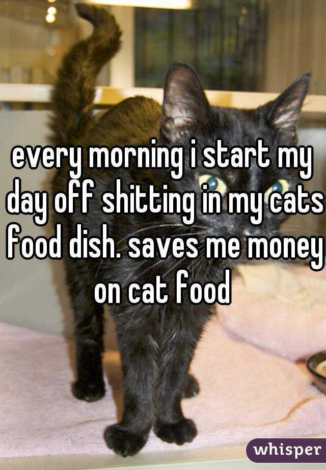 every morning i start my day off shitting in my cats food dish. saves me money on cat food