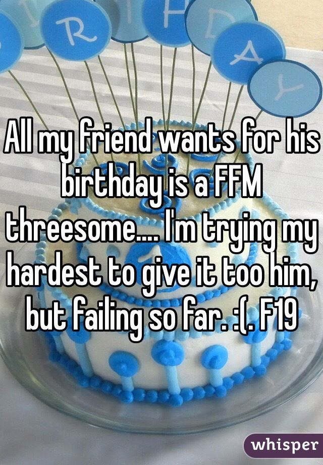 All my friend wants for his birthday is a FFM threesome.... I'm trying my hardest to give it too him, but failing so far. :(. F19
