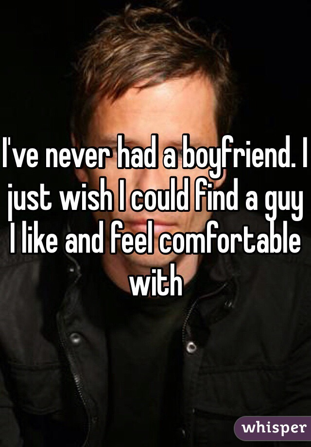 I've never had a boyfriend. I just wish I could find a guy I like and feel comfortable with