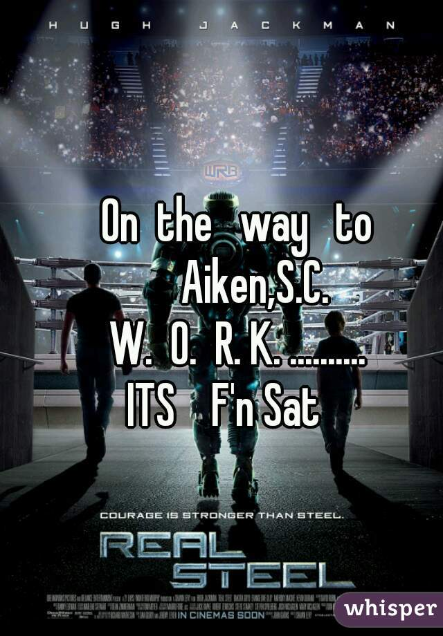 On  the   way   to     Aiken,S.C. W.  O.  R. K. .......... ITS    F'n Sat