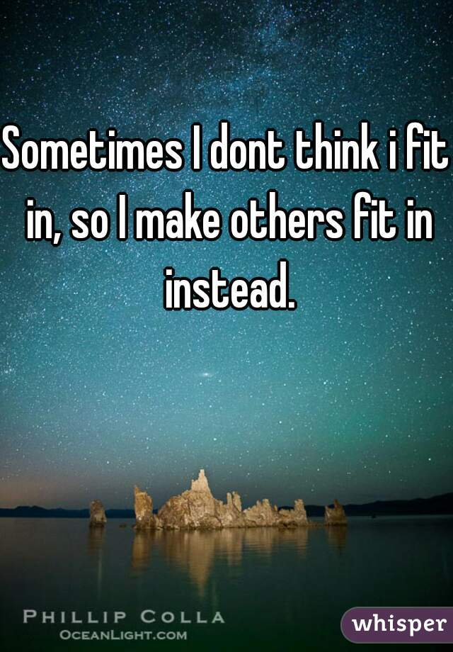 Sometimes I dont think i fit in, so I make others fit in instead.