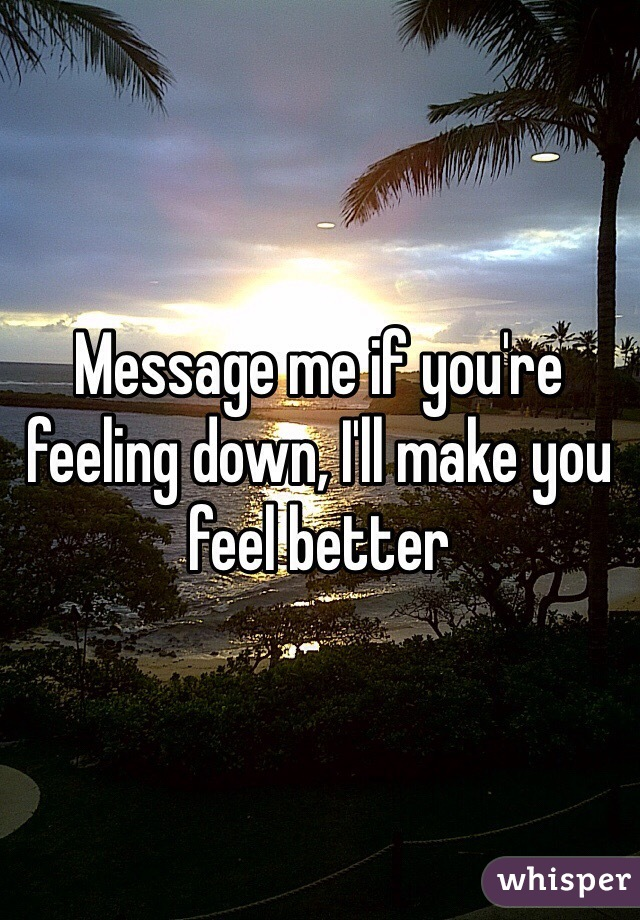 Message me if you're feeling down, I'll make you feel better