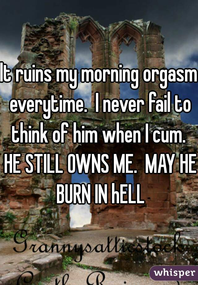 It ruins my morning orgasm everytime.  I never fail to think of him when I cum.  HE STILL OWNS ME.  MAY HE BURN IN hELL