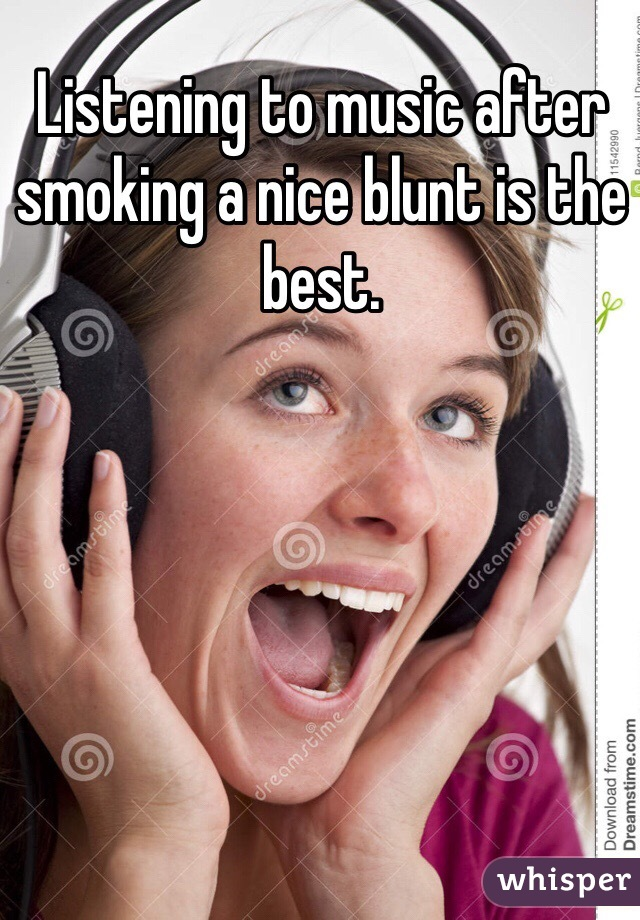 Listening to music after smoking a nice blunt is the best.