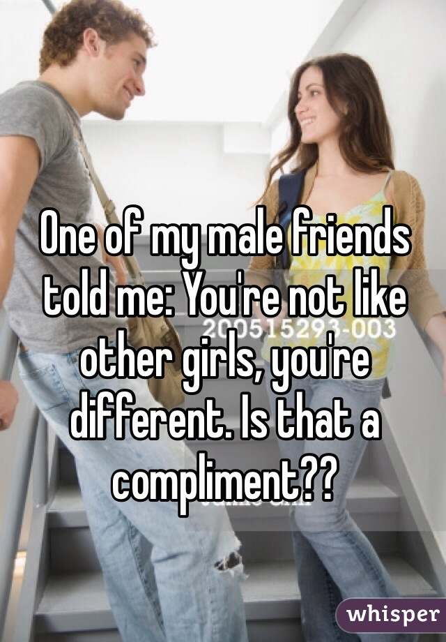 One of my male friends told me: You're not like other girls, you're different. Is that a compliment??
