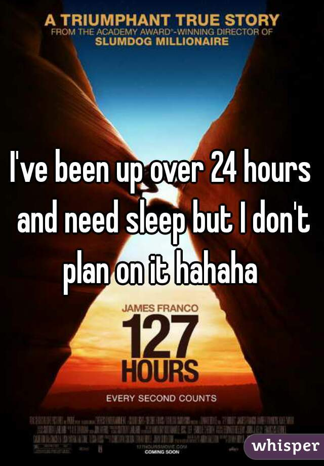 I've been up over 24 hours and need sleep but I don't plan on it hahaha