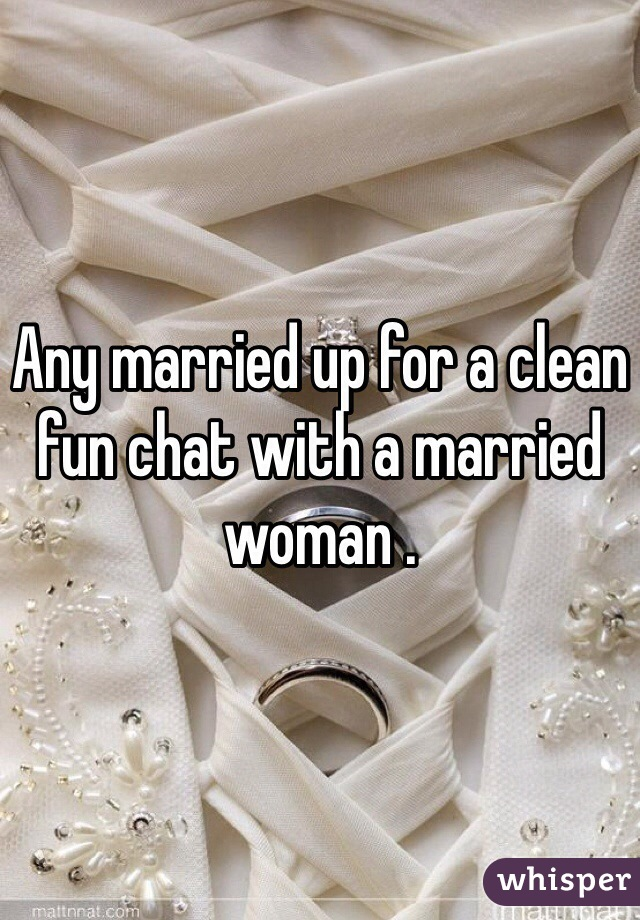 Any married up for a clean fun chat with a married woman .