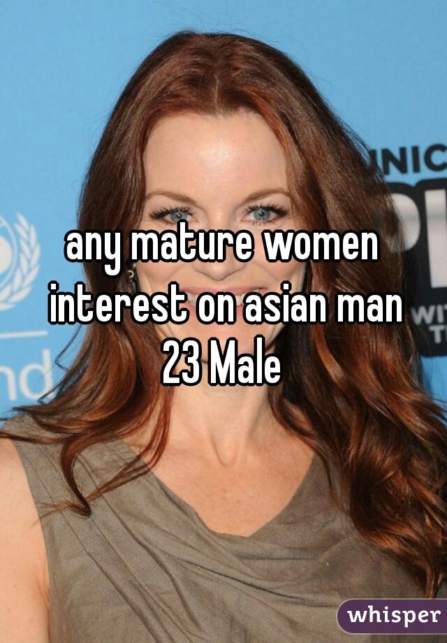 any mature women interest on asian man 23 Male