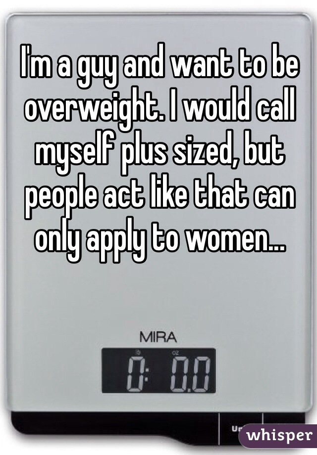 I'm a guy and want to be overweight. I would call myself plus sized, but people act like that can only apply to women...