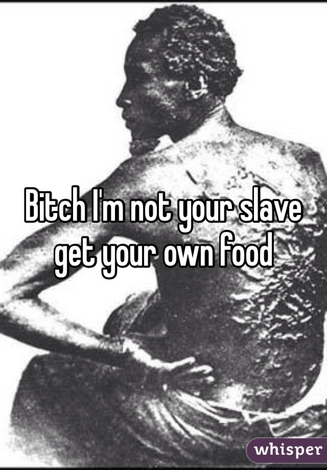 Bitch I'm not your slave get your own food