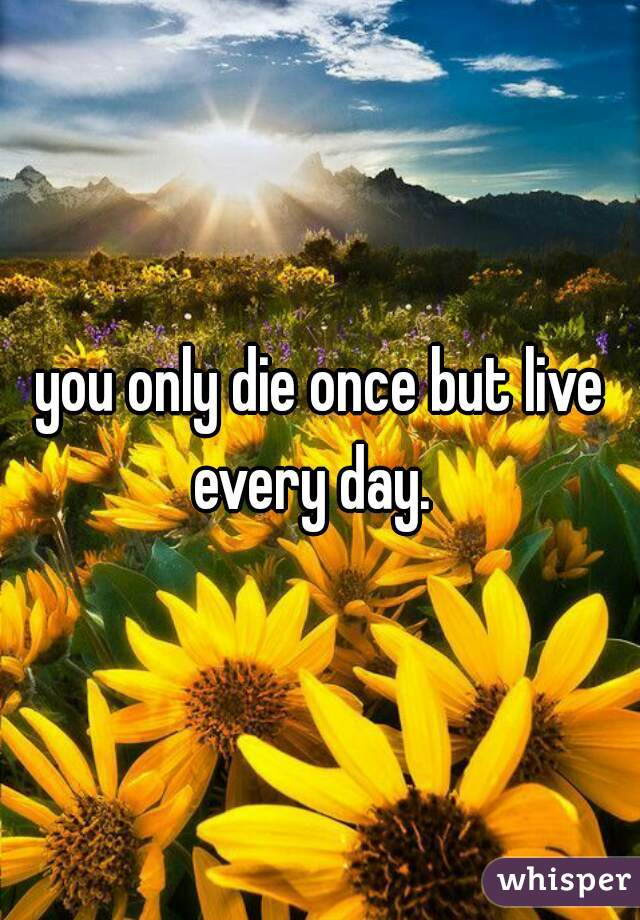 you only die once but live every day.