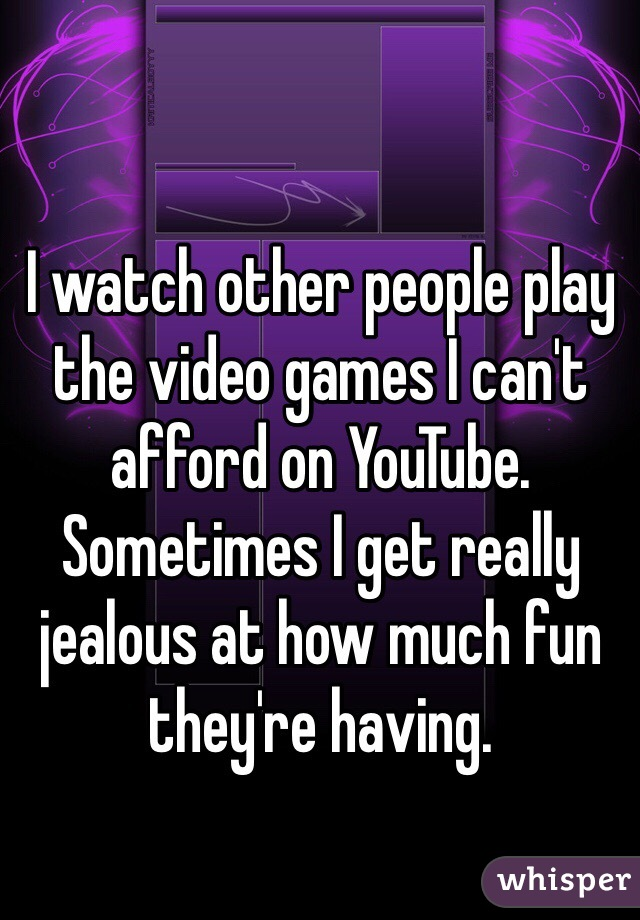 I watch other people play the video games I can't afford on YouTube. Sometimes I get really jealous at how much fun they're having.