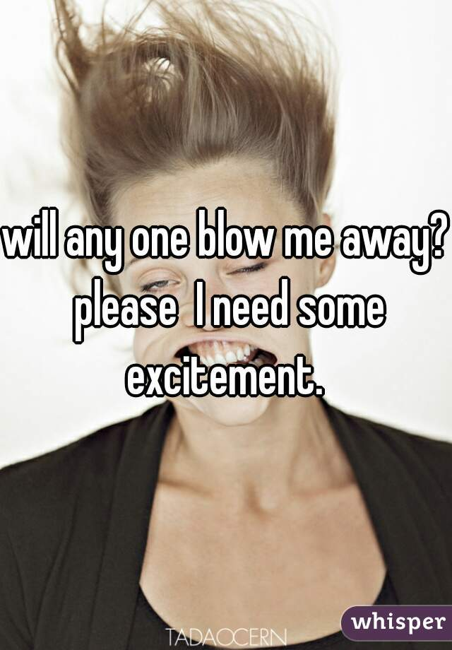 will any one blow me away? please  I need some excitement.