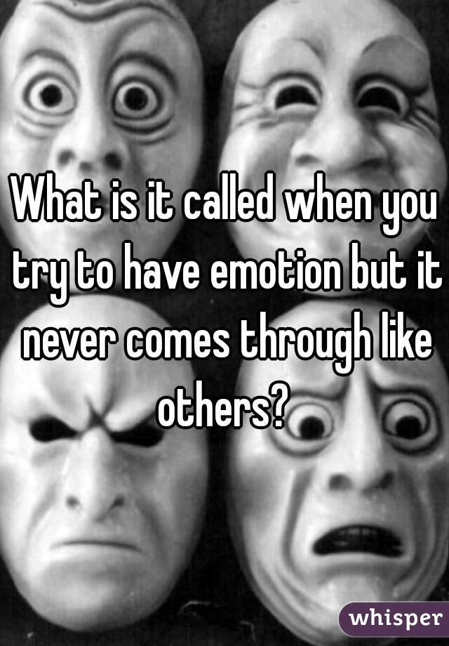 What is it called when you try to have emotion but it never comes through like others?