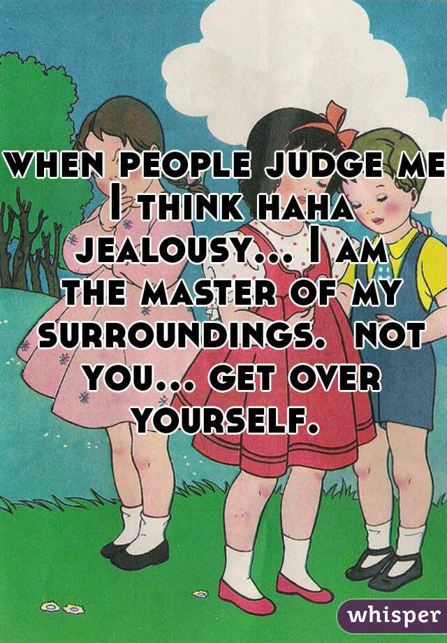 when people judge me I think haha jealousy... I am the master of my surroundings.  not you... get over yourself.