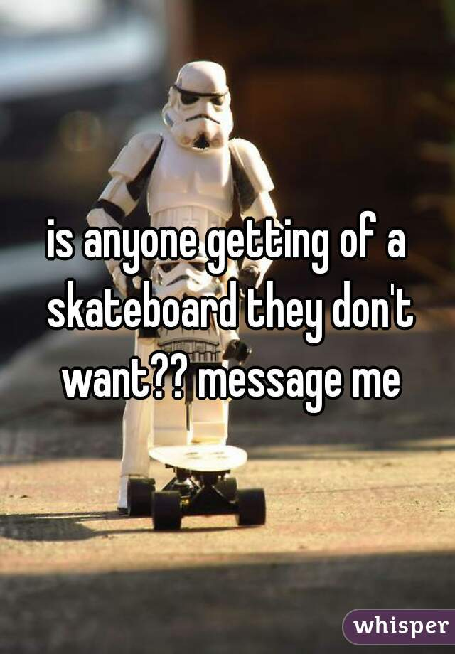 is anyone getting of a skateboard they don't want?? message me