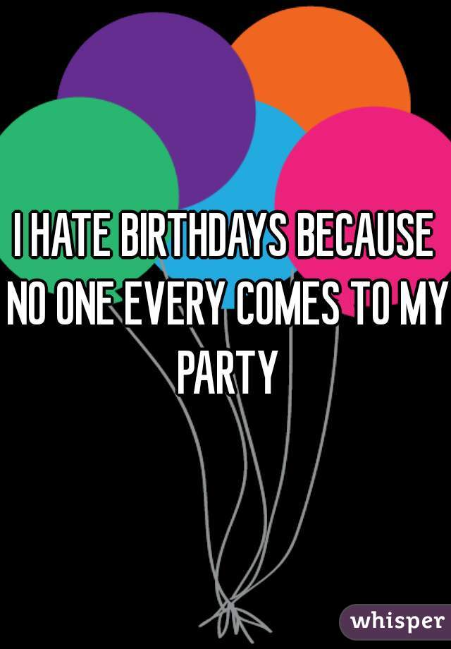 I HATE BIRTHDAYS BECAUSE NO ONE EVERY COMES TO MY PARTY