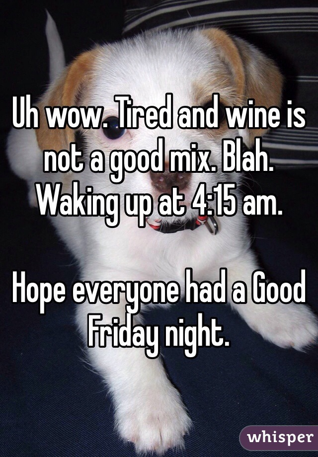 Uh wow. Tired and wine is not a good mix. Blah. Waking up at 4:15 am.   Hope everyone had a Good Friday night.