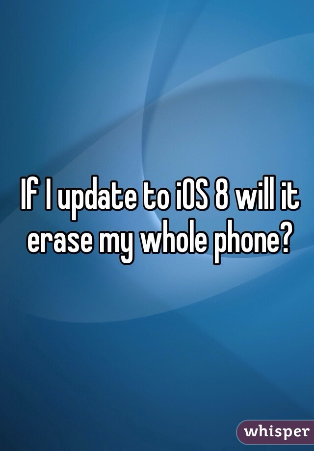 If I update to iOS 8 will it erase my whole phone?