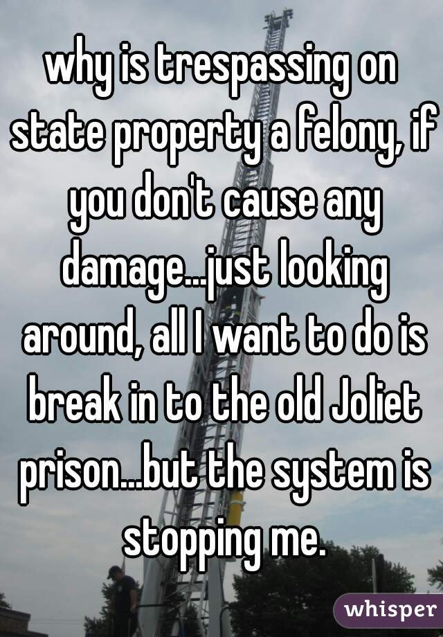 why is trespassing on state property a felony, if you don't cause any damage...just looking around, all I want to do is break in to the old Joliet prison...but the system is stopping me.