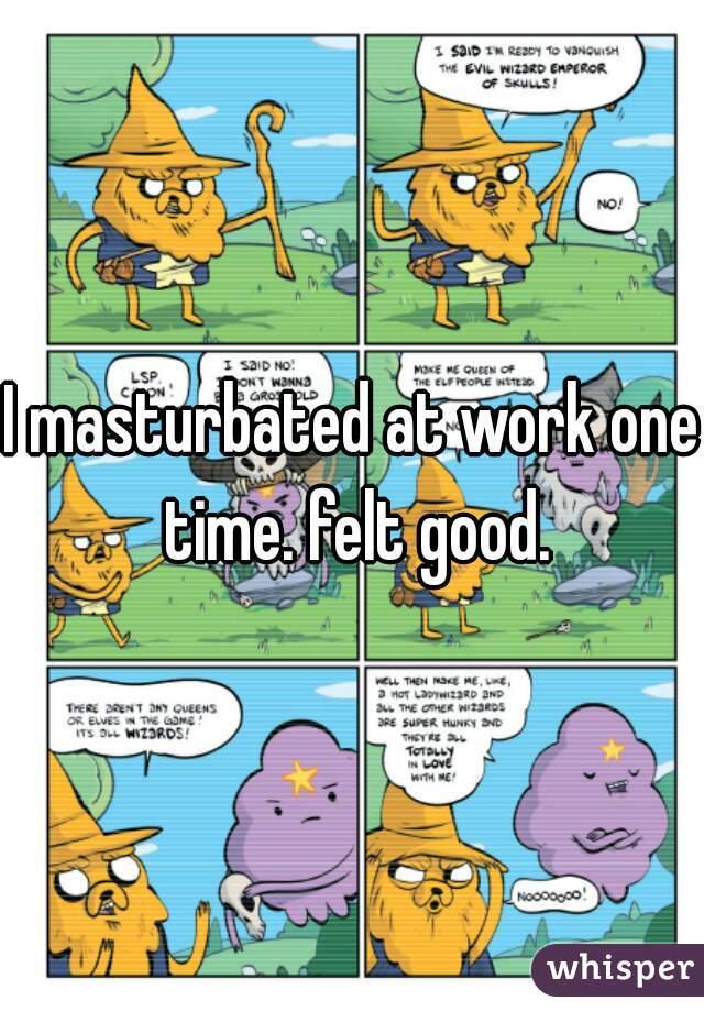 I masturbated at work one time. felt good.