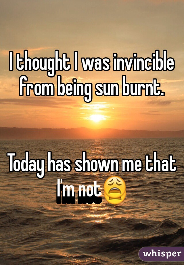 I thought I was invincible from being sun burnt.   Today has shown me that I'm not😩