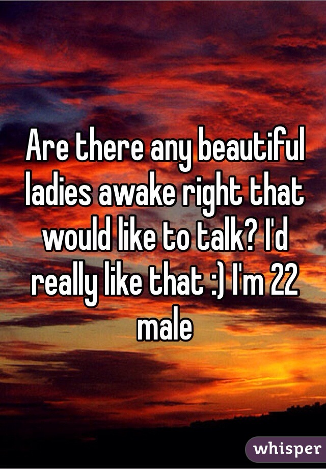 Are there any beautiful ladies awake right that would like to talk? I'd really like that :) I'm 22 male
