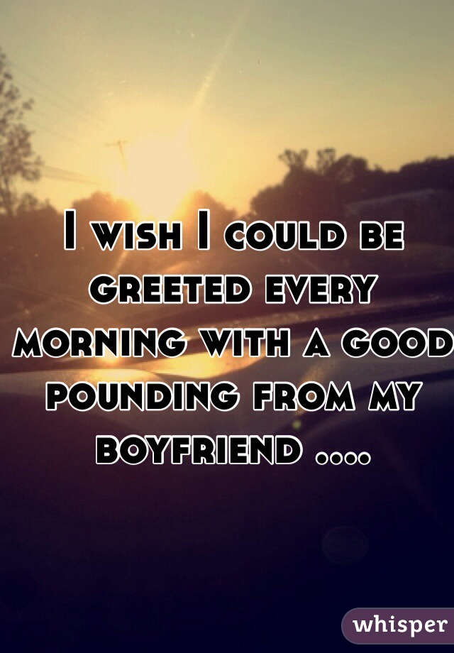 I wish I could be greeted every morning with a good pounding from my boyfriend ....