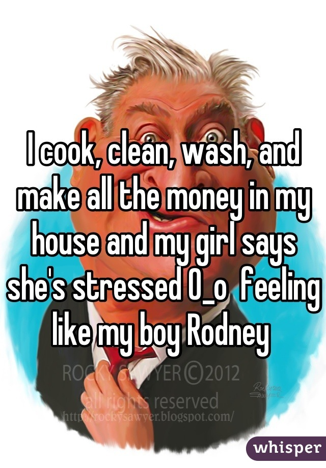 I cook, clean, wash, and make all the money in my house and my girl says she's stressed 0_o  feeling like my boy Rodney